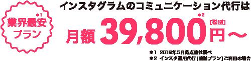 業界最安プラン インスタグラムのコミュニケーション代行は 月額[税別]39,800円~ ※インスタ運用代行[自動プラン]ご利用の場合