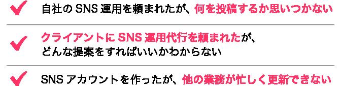 自社のSNS運用を頼まれたが、何を投稿するか思いつかない、クライアントにSNS運用代行を頼まれたが、どんな提案をすればいいかわからない、SNSアカウントを作ったが、他の業務が忙しく更新できない